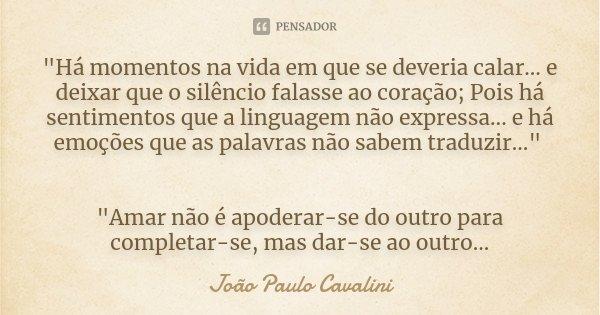 """""""Há momentos na vida em que se deveria calar... e deixar que o silêncio falasse ao coração; Pois há sentimentos que a linguagem não expressa... e há emoçõe... Frase de João Paulo Cavalini."""