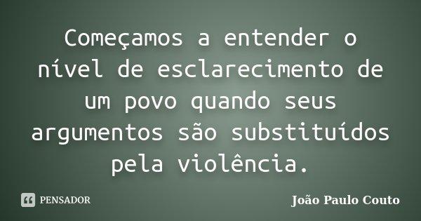 Começamos a entender o nível de esclarecimento de um povo quando seus argumentos são substituídos pela violência.... Frase de João Paulo Couto.