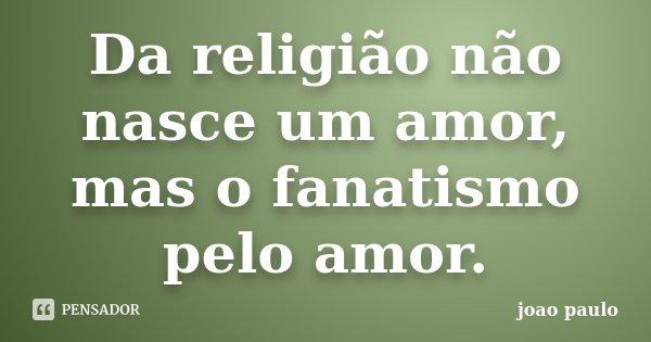 Da religião não nasce um amor, mas o fanatismo pelo amor.... Frase de joao paulo.