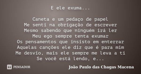 E ele exuma... Caneta e um pedaço de papel Me senti na obrigação de escrever Mesmo sabendo que ninguém irá ler Meu ego sempre tenta exumar Os pensamentos que in... Frase de João Paulo das Chagas Macena.