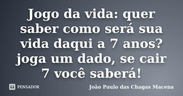 Jogo da vida: quer saber como será sua vida daqui a 7 anos? joga um dado, se cair 7 você saberá!... Frase de João Paulo das Chagas Macena.