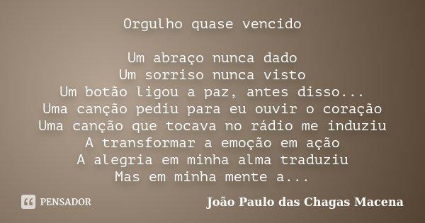 Orgulho quase vencido Um abraço nunca dado Um sorriso nunca visto Um botão ligou a paz, antes disso... Uma canção pediu para eu ouvir o coração Uma canção que t... Frase de João Paulo das Chagas Macena.