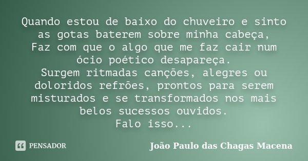 Quando estou de baixo do chuveiro e sinto as gotas baterem sobre minha cabeça, Faz com que o algo que me faz cair num ócio poético desapareça. Surgem ritmadas c... Frase de João Paulo das Chagas Macena.