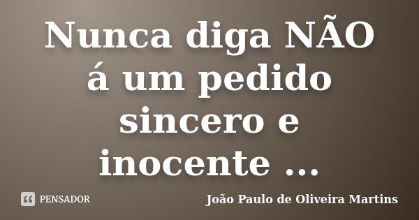 Nunca diga NÃO á um pedido sincero e inocente ...... Frase de João Paulo de Oliveira Martins.