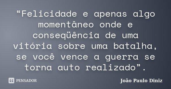 """""""Felicidade e apenas algo momentâneo onde e conseqüência de uma vitória sobre uma batalha, se você vence a guerra se torna auto realizado"""".... Frase de João Paulo Diniz."""