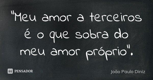 """""""Meu amor a terceiros é o que sobra do meu amor próprio"""".... Frase de João Paulo Diniz."""