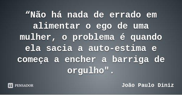 """""""Não há nada de errado em alimentar o ego de uma mulher, o problema é quando ela sacia a auto-estima e começa a encher a barriga de orgulho"""".... Frase de João Paulo Diniz."""