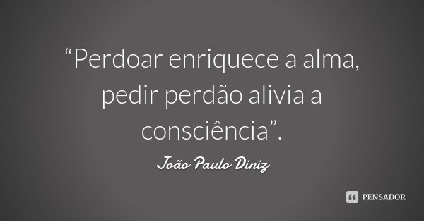 """""""Perdoar enriquece a alma, pedir perdão alivia a consciência"""".... Frase de João Paulo Diniz."""