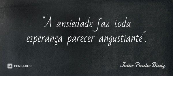 """""""A ansiedade faz toda esperança parecer angustiante"""".... Frase de João Paulo Diniz."""