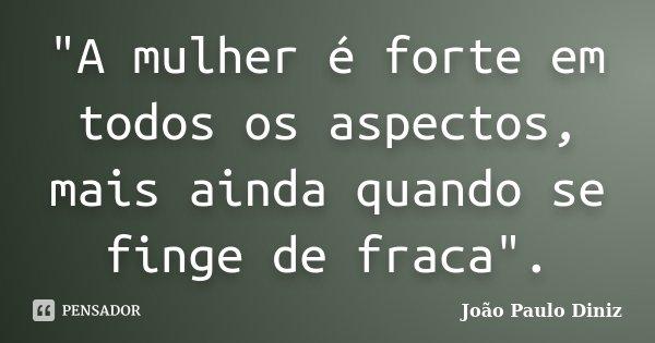 """""""A mulher é forte em todos os aspectos, mais ainda quando se finge de fraca"""".... Frase de João Paulo Diniz."""
