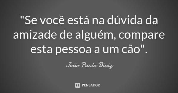 """""""Se você está na dúvida da amizade de alguém, compare esta pessoa a um cão"""".... Frase de João Paulo Diniz."""