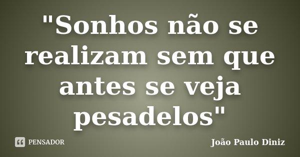 """""""Sonhos não se realizam sem que antes se veja pesadelos""""... Frase de João Paulo Diniz."""