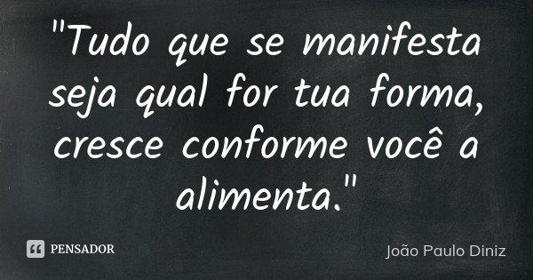 """""""Tudo que se manifesta seja qual for tua forma, cresce conforme você a alimenta.""""... Frase de João Paulo Diniz."""