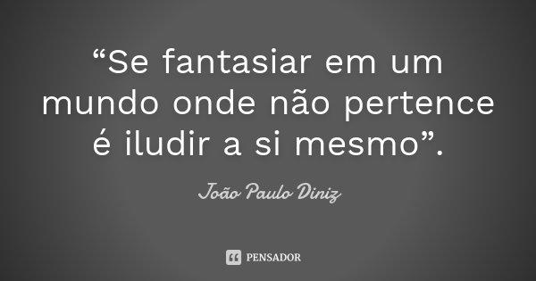 """""""Se fantasiar em um mundo onde não pertence é iludir a si mesmo"""".... Frase de João Paulo Diniz."""