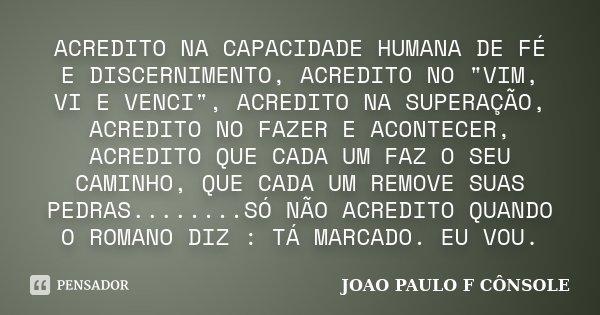 """ACREDITO NA CAPACIDADE HUMANA DE FÉ E DISCERNIMENTO, ACREDITO NO """"VIM, VI E VENCI"""", ACREDITO NA SUPERAÇÃO, ACREDITO NO FAZER E ACONTECER, ACREDITO QUE... Frase de JOAO PAULO F CONSOLE."""