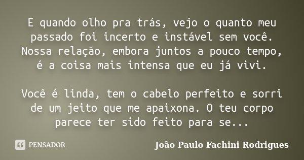 E quando olho pra trás, vejo o quanto meu passado foi incerto e instável sem você. Nossa relação, embora juntos a pouco tempo, é a coisa mais intensa que eu já ... Frase de João Paulo Fachini Rodrigues.