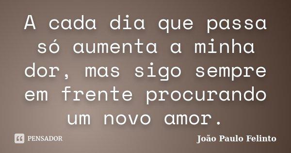 A cada dia que passa só aumenta a minha dor, mas sigo sempre em frente procurando um novo amor.... Frase de Joao Paulo Felinto.