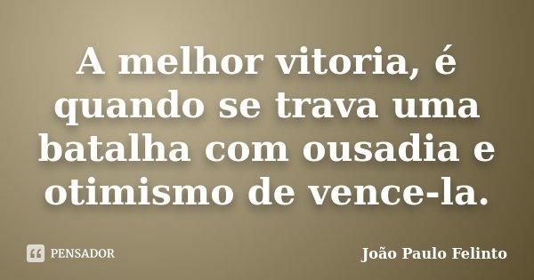 A melhor vitoria, é quando se trava uma batalha com ousadia e otimismo de vence-la.... Frase de Joao Paulo Felinto.