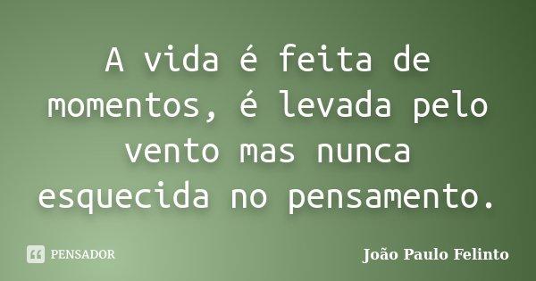 A vida é feita de momentos, é levada pelo vento mas nunca esquecida no pensamento.... Frase de Joao Paulo Felinto.