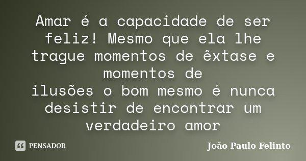 Amar é a capacidade de ser feliz! Mesmo que ela lhe trague momentos de êxtase e momentos de ilusões o bom mesmo é nunca desistir de encontrar um verdadeiro amor... Frase de Joao Paulo Felinto.