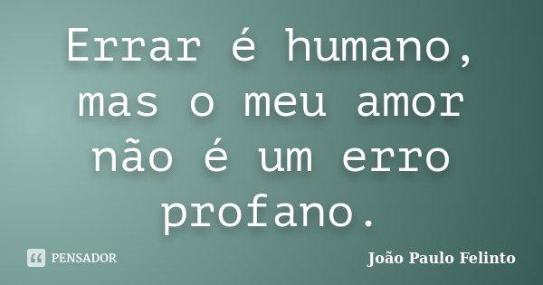 Errar é humano, mas o meu amor não é um erro profano.... Frase de Joao Paulo Felinto.