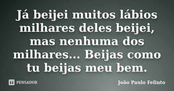Já beijei muitos lábios milhares deles beijei, mas nenhuma dos milhares... Beijas como tu beijas meu bem.... Frase de Joao Paulo Felinto.