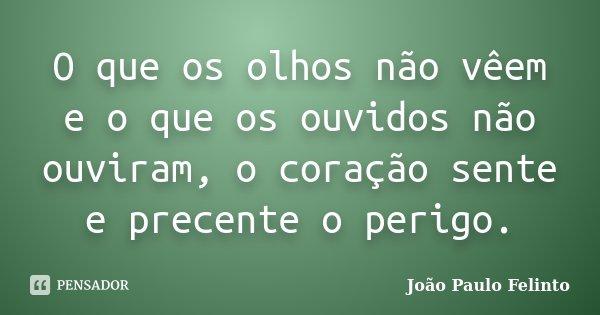 O que os olhos não vêem e o que os ouvidos não ouviram, o coração sente e precente o perigo.... Frase de JOAO PAULO FELINTO.