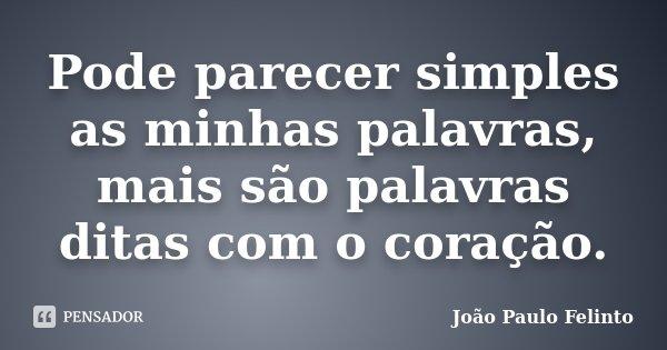 Pode parecer simples as minhas palavras, mais são palavras ditas com o coração.... Frase de Joao Paulo Felinto.