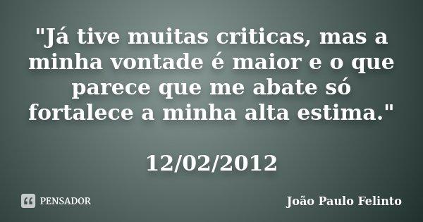 """""""Já tive muitas criticas, mas a minha vontade é maior e o que parece que me abate só fortalece a minha alta estima."""" 12/02/2012... Frase de Joao Paulo Felinto."""