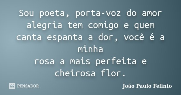 Sou poeta, porta-voz do amor alegria tem comigo e quem canta espanta a dor, você é a minha rosa a mais perfeita e cheirosa flor.... Frase de Joao Paulo Felinto.