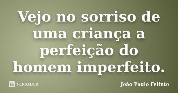 Vejo no sorriso de uma criança a perfeição do homem imperfeito.... Frase de Joao Paulo Felinto.