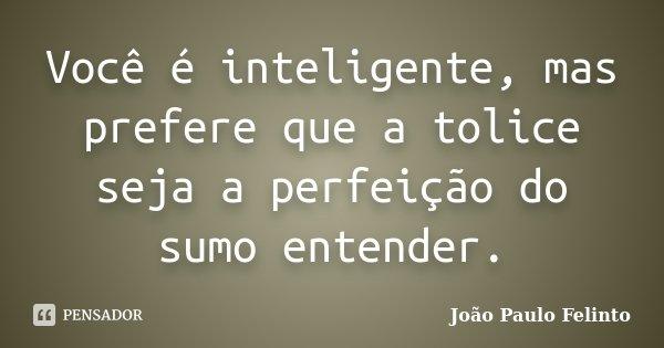 Você é inteligente, mas prefere que a tolice seja a perfeição do sumo entender.... Frase de Joao Paulo Felinto.