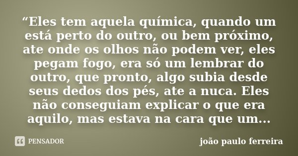 """""""Eles tem aquela química, quando um está perto do outro, ou bem próximo, ate onde os olhos não podem ver, eles pegam fogo, era só um lembrar do outro, que pront... Frase de João Paulo Ferreira."""