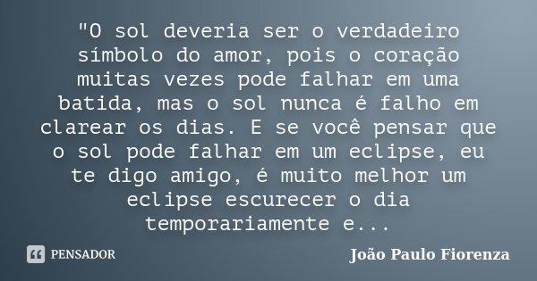 """""""O sol deveria ser o verdadeiro símbolo do amor, pois o coração muitas vezes pode falhar em uma batida, mas o sol nunca é falho em clarear os dias. ... Frase de João Paulo Fiorenza."""