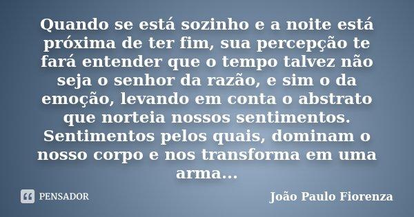 Quando se está sozinho e a noite está próxima de ter fim, sua percepção te fará entender que o tempo talvez não seja o senhor da razão, e sim o da emoção, levan... Frase de João Paulo Fiorenza.