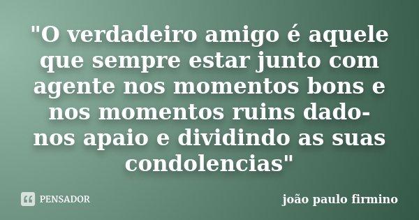 """""""O verdadeiro amigo é aquele que sempre estar junto com agente nos momentos bons e nos momentos ruins dado-nos apaio e dividindo as suas condolencias""""... Frase de João Paulo Firmino."""