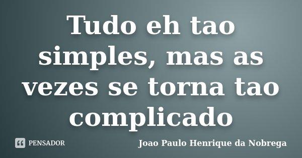 Tudo eh tao simples, mas as vezes se torna tao complicado... Frase de Joao Paulo Henrique da Nobrega.