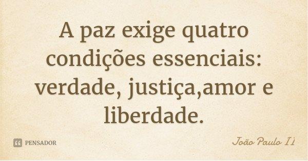 A paz exige quatro condições essenciais: verdade, justiça,amor e liberdade.... Frase de João Paulo II.