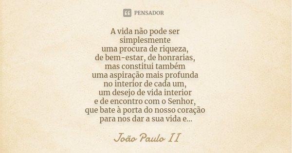 A vida não pode ser simplesmente uma procura de riqueza, de bem-estar, de honrarias, mas constitui também uma aspiração mais profunda no interior de cada um, um... Frase de João Paulo II..