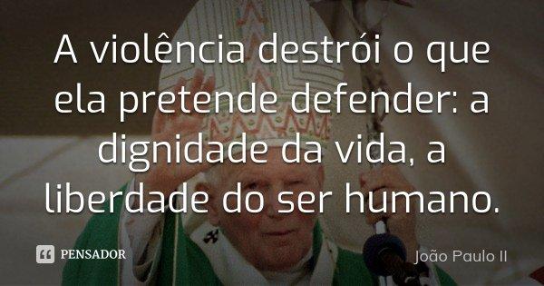 A violência destrói o que ela pretende defender: a dignidade da vida, a liberdade do ser humano.... Frase de João Paulo II.