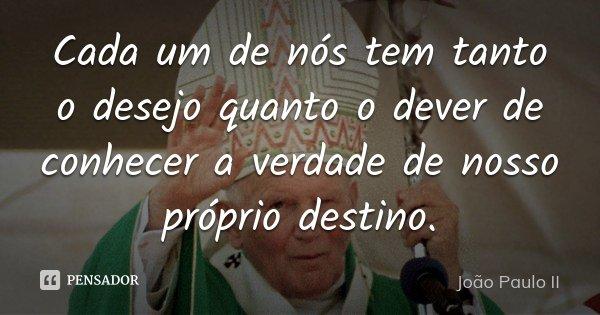 Cada um de nós tem tanto o desejo quanto o dever de conhecer a verdade de nosso próprio destino.... Frase de João Paulo II.