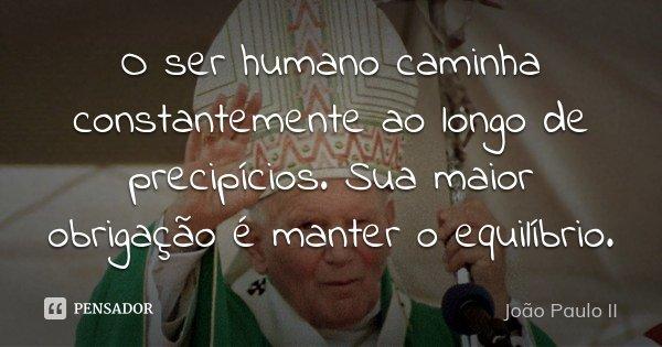O ser humano caminha constantemente ao longo de precipícios. Sua maior obrigação é manter o equilíbrio.... Frase de João Paulo II.