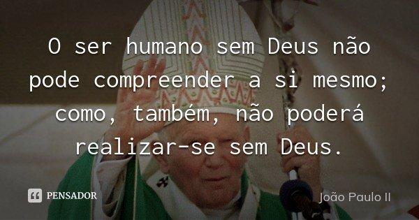 O ser humano sem Deus não pode compreender a si mesmo; como, também, não poderá realizar-se sem Deus.... Frase de João Paulo II.