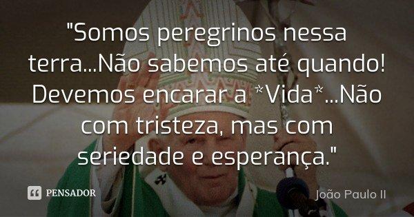 """""""Somos peregrinos nessa terra...Não sabemos até quando! Devemos encarar a *Vida*...Não com tristeza, mas com seriedade e esperança.""""... Frase de João Paulo II."""