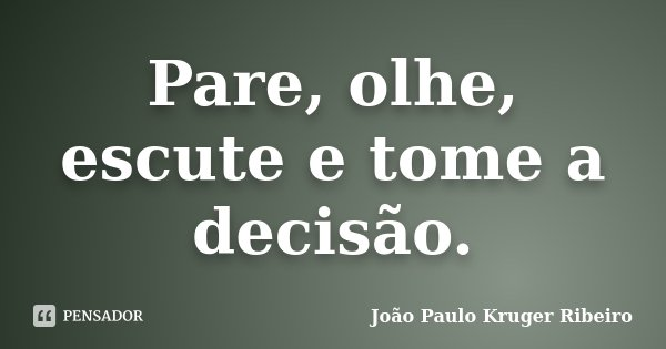 Pare, olhe, escute e tome a decisão.... Frase de João Paulo Kruger Ribeiro.