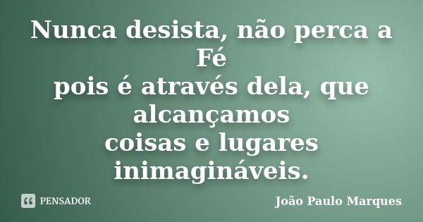 Nunca desista, não perca a Fé pois é através dela, que alcançamos coisas e lugares inimagináveis.... Frase de João Paulo Marques.