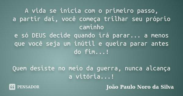 A vida se inicia com o primeiro passo, a partir daí, você começa trilhar seu próprio caminho e só DEUS decide quando irá parar... a menos que você seja um inúti... Frase de João Paulo Noro da Silva.