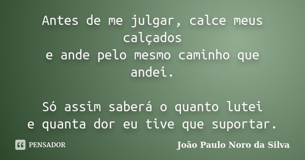 Antes de me julgar, calce meus calçados e ande pelo mesmo caminho que andei. Só assim saberá o quanto lutei e quanta dor eu tive que suportar.... Frase de João Paulo Noro da Silva.