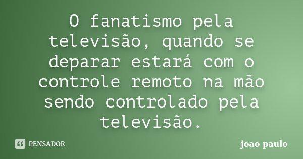 O fanatismo pela televisão, quando se deparar estará com o controle remoto na mão sendo controlado pela televisão.... Frase de joao paulo.