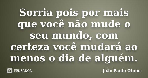 Sorria pois por mais que você não mude o seu mundo, com certeza você mudará ao menos o dia de alguém.... Frase de João Paulo Otone.